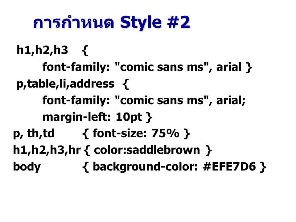 h1,h2,h3 { font-family: comic sans ms , arial } p,table,li,address { font-family: comic sans ms , arial; margin-left: 10pt } p, th,td { font-size: 75% } h1,h2,h3,hr { color:saddlebrown } body { background-color: #EFE7D6 } การกำหนด Style #2