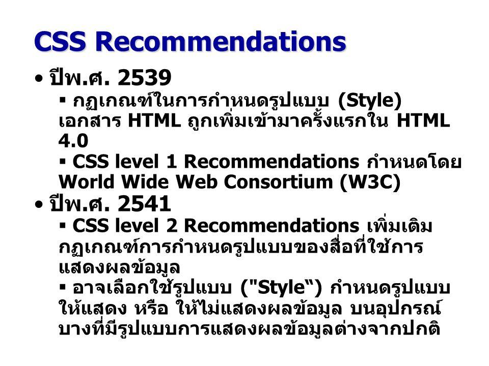 CSS Recommendations ปีพ.ศ. 2539  กฏเกณฑ์ในการกำหนดรูปแบบ (Style) เอกสาร HTML ถูกเพิ่มเข้ามาครั้งแรกใน HTML 4.0  CSS level 1 Recommendations กำหนดโดย