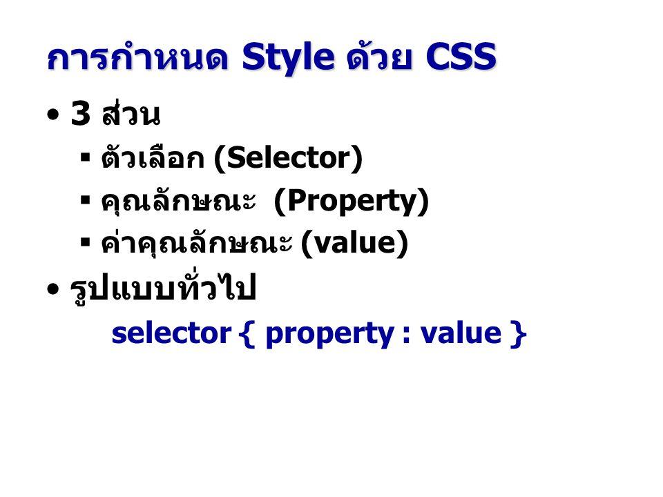 การกำหนด Style ด้วย CSS 3 ส่วน  ตัวเลือก (Selector)  คุณลักษณะ (Property)  ค่าคุณลักษณะ (value) รูปแบบทั่วไป selector { property : value }