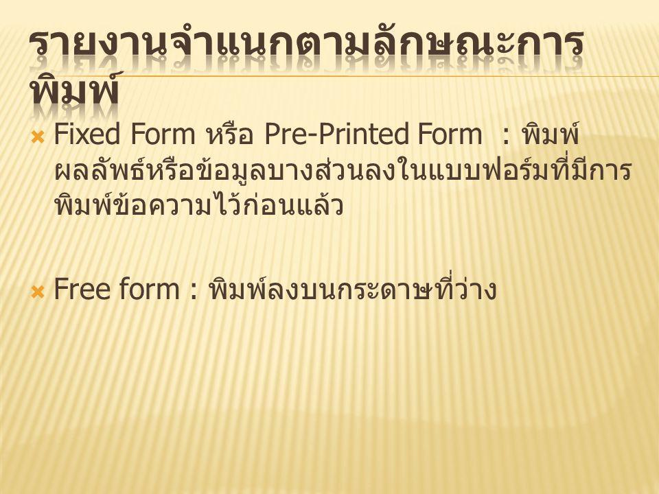  Fixed Form หรือ Pre-Printed Form : พิมพ์ ผลลัพธ์หรือข้อมูลบางส่วนลงในแบบฟอร์มที่มีการ พิมพ์ข้อความไว้ก่อนแล้ว  Free form : พิมพ์ลงบนกระดาษที่ว่าง