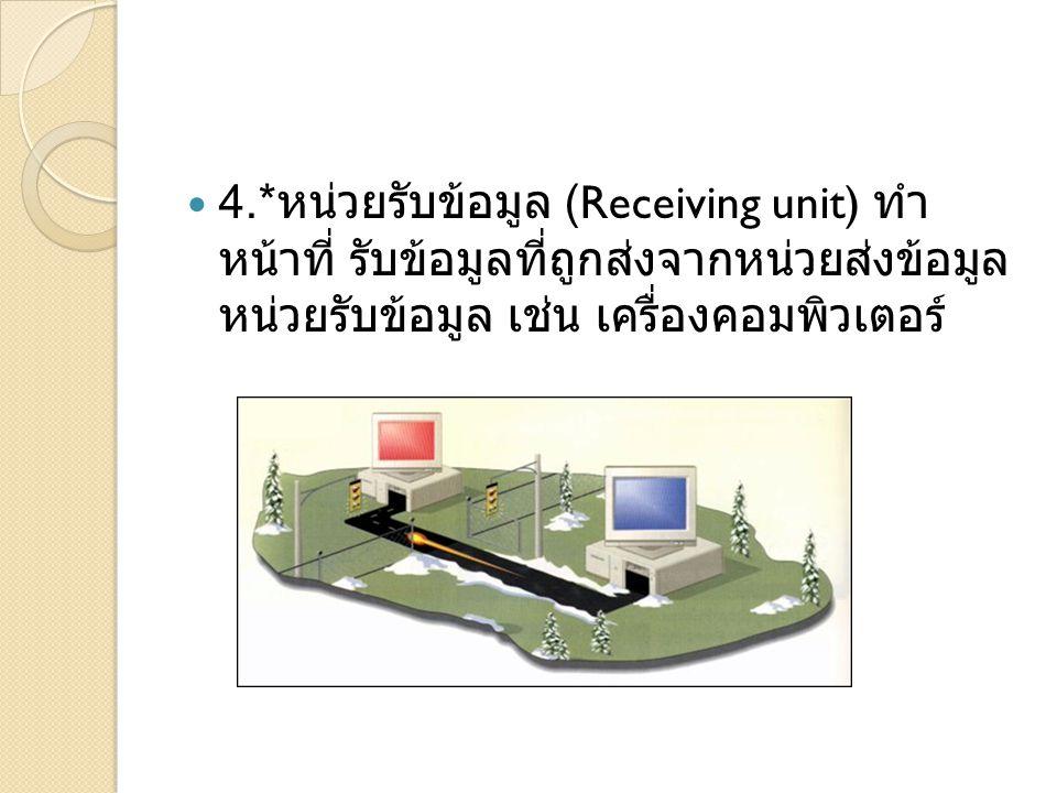4.* หน่วยรับข้อมูล (Receiving unit) ทำ หน้าที่ รับข้อมูลที่ถูกส่งจากหน่วยส่งข้อมูล หน่วยรับข้อมูล เช่น เครื่องคอมพิวเตอร์
