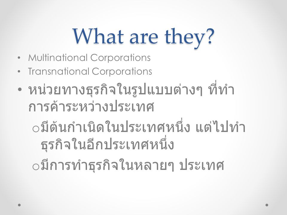 What are they? Multinational Corporations Transnational Corporations หน่วยทางธุรกิจในรูปแบบต่างๆ ที่ทำ การค้าระหว่างประเทศ o มีต้นกำเนิดในประเทศหนึ่ง