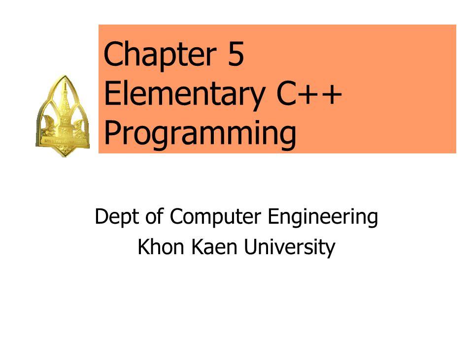 Chapter 5 Elementary C++ Programming Dept of Computer Engineering Khon Kaen University