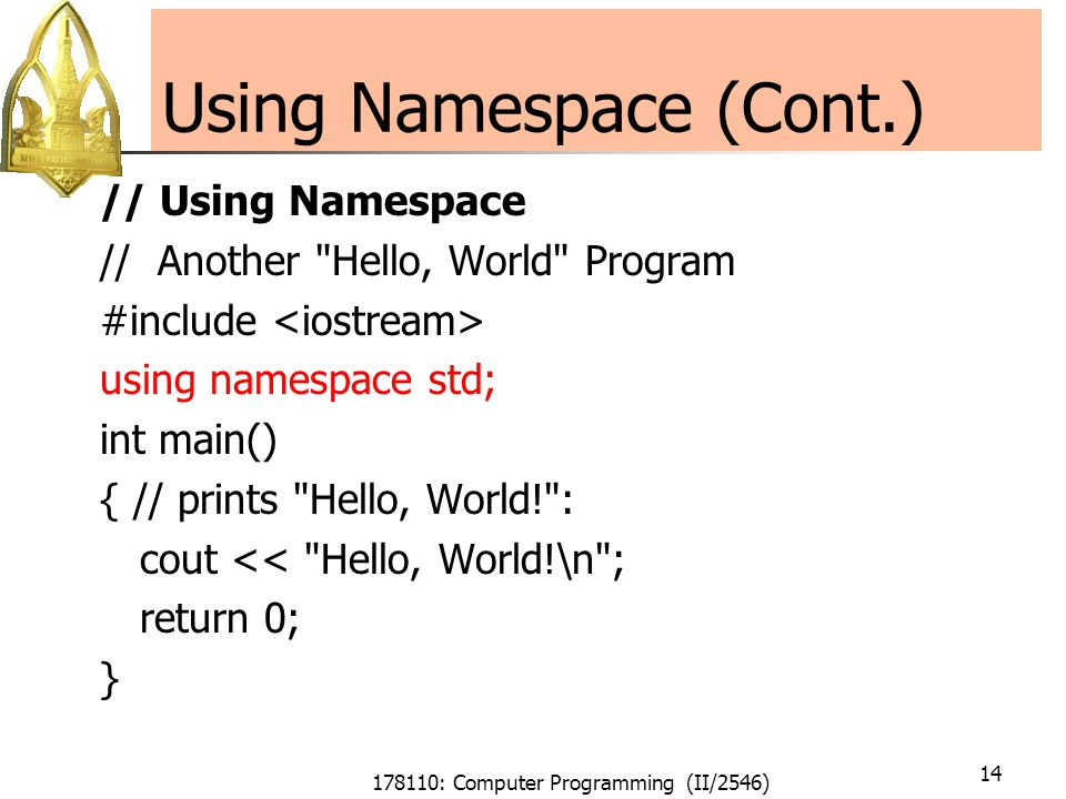 178110: Computer Programming (II/2546) 14 Using Namespace (Cont.) // Using Namespace // Another Hello, World Program #include using namespace std; int main() { // prints Hello, World! : cout << Hello, World!\n ; return 0; }