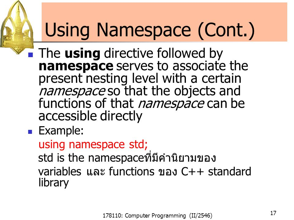 178110: Computer Programming (II/2546) 17 Using Namespace (Cont.) The using directive followed by namespace serves to associate the present nesting level with a certain namespace so that the objects and functions of that namespace can be accessible directly Example: using namespace std; std is the namespaceที่มีคำนิยามของ variables และ functions ของ C++ standard library