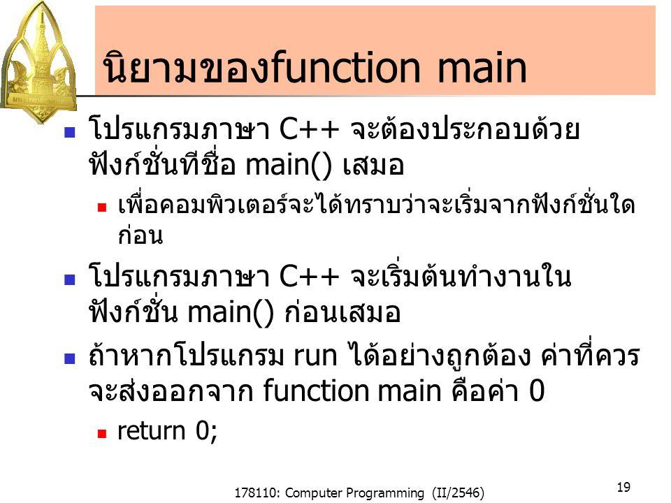 178110: Computer Programming (II/2546) 19 นิยามของfunction main โปรแกรมภาษา C++ จะต้องประกอบด้วย ฟังก์ชั่นทีชื่อ main() เสมอ เพื่อคอมพิวเตอร์จะได้ทราบว่าจะเริ่มจากฟังก์ชั่นใด ก่อน โปรแกรมภาษา C++ จะเริ่มต้นทำงานใน ฟังก์ชั่น main() ก่อนเสมอ ถ้าหากโปรแกรม run ได้อย่างถูกต้อง ค่าที่ควร จะส่งออกจาก function main คือค่า 0 return 0;