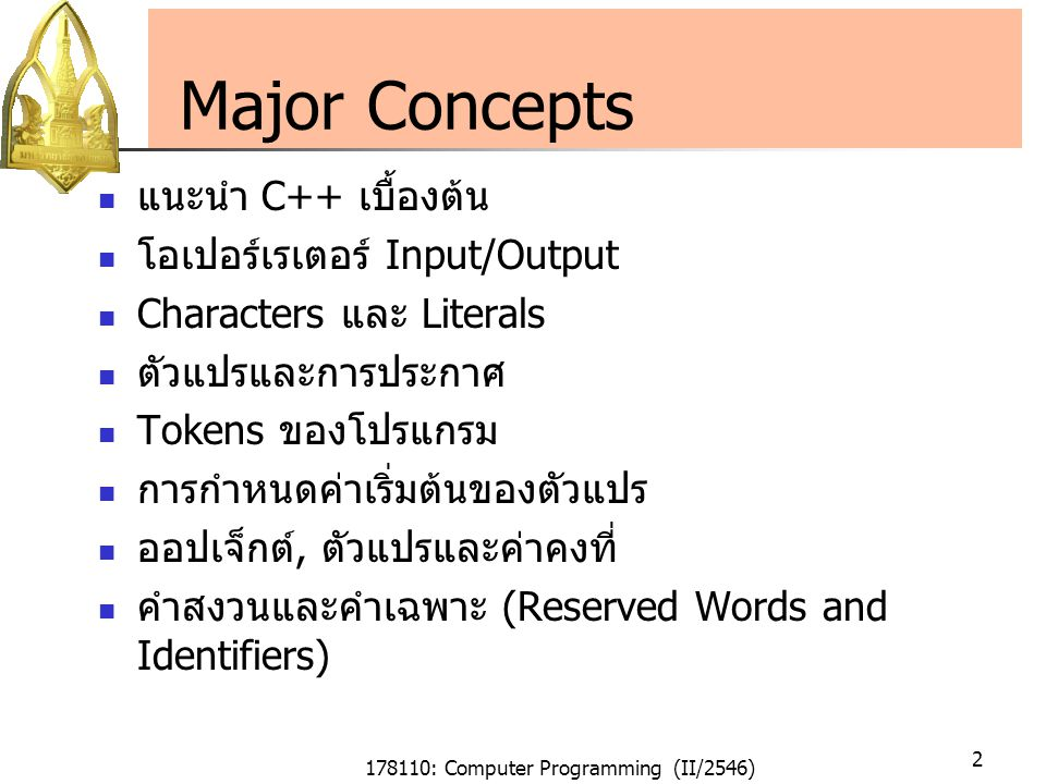 178110: Computer Programming (II/2546) 2 Major Concepts แนะนำ C++ เบื้องต้น โอเปอร์เรเตอร์ Input/Output Characters และ Literals ตัวแปรและการประกาศ Tokens ของโปรแกรม การกำหนดค่าเริ่มต้นของตัวแปร ออปเจ็กต์, ตัวแปรและค่าคงที่ คำสงวนและคำเฉพาะ (Reserved Words and Identifiers)