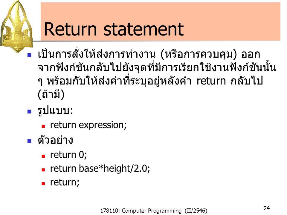 178110: Computer Programming (II/2546) 24 Return statement เป็นการสั่งให้ส่งการทำงาน (หรือการควบคุม) ออก จากฟังก์ชันกลับไปยังจุดที่มีการเรียกใช้งานฟังก์ชันนั้น ๆ พร้อมกับให้ส่งค่าที่ระบุอยู่หลังคำ return กลับไป (ถ้ามี) รูปแบบ: return expression; ตัวอย่าง return 0; return base*height/2.0; return;