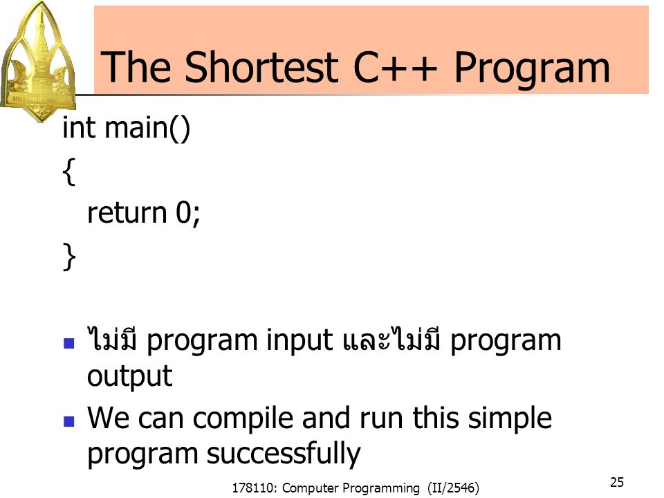 178110: Computer Programming (II/2546) 25 The Shortest C++ Program int main() { return 0; } ไม่มี program input และไม่มี program output We can compile and run this simple program successfully