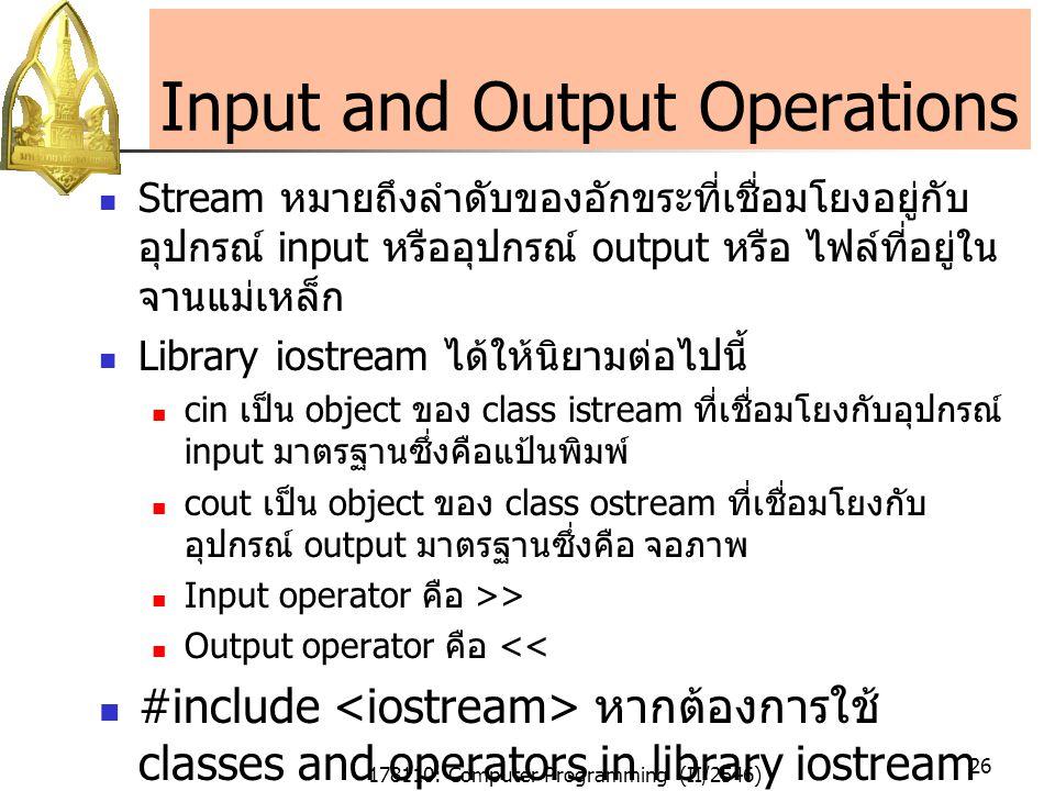 178110: Computer Programming (II/2546) 26 Input and Output Operations Stream หมายถึงลำดับของอักขระที่เชื่อมโยงอยู่กับ อุปกรณ์ input หรืออุปกรณ์ output หรือ ไฟล์ที่อยู่ใน จานแม่เหล็ก Library iostream ได้ให้นิยามต่อไปนี้ cin เป็น object ของ class istream ที่เชื่อมโยงกับอุปกรณ์ input มาตรฐานซึ่งคือแป้นพิมพ์ cout เป็น object ของ class ostream ที่เชื่อมโยงกับ อุปกรณ์ output มาตรฐานซึ่งคือ จอภาพ Input operator คือ >> Output operator คือ << #include หากต้องการใช้ classes and operators in library iostream