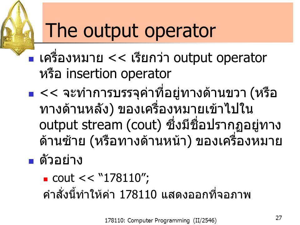 178110: Computer Programming (II/2546) 27 The output operator เครื่องหมาย << เรียกว่า output operator หรือ insertion operator << จะทำการบรรจุค่าที่อยู่ทางด้านขวา ( หรือ ทางด้านหลัง ) ของเครื่องหมายเข้าไปใน output stream (cout) ซึ่งมีชื่อปรากฏอยู่ทาง ด้านซ้าย ( หรือทางด้านหน้า ) ของเครื่องหมาย ตัวอย่าง cout << 178110 ; คำสั่งนี้ทำให้ค่า 178110 แสดงออกที่จอภาพ