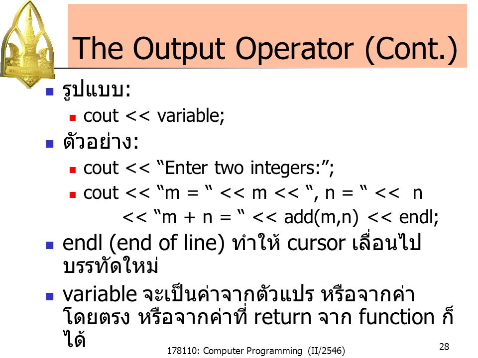 178110: Computer Programming (II/2546) 28 The Output Operator (Cont.) รูปแบบ : cout << variable; ตัวอย่าง : cout << Enter two integers: ; cout << m = << m << , n = << n << m + n = << add(m,n) << endl; endl (end of line) ทำให้ cursor เลื่อนไป บรรทัดใหม่ variable จะเป็นค่าจากตัวแปร หรือจากค่า โดยตรง หรือจากค่าที่ return จาก function ก็ ได้