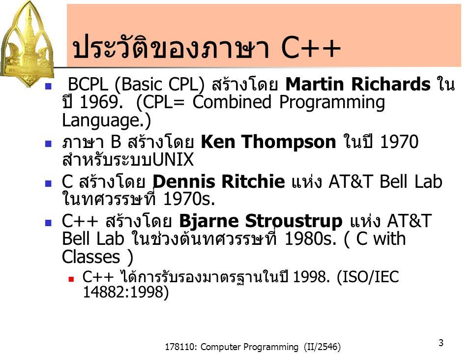 178110: Computer Programming (II/2546) 4 การพัฒนา a C++ program Text editor Compiler Linker prog.cpp prog.obj prog.exe ใช้ text editor เขียนโปรแกรม prog.cpp ใช้ compiler ซึ่งเป็นโปรแกรม เปลี่ยนโปรแกรมภาษา C++ เป็นออปเจ็กต์ไฟล์ ใช้ linker ในการเชื่อมต่อ ออปเจ็กต์ไฟล์ต่าง ๆ เข้าด้วยกัน ให้เป็นไฟล์ที่สามารถรันได้