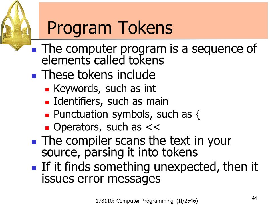 178110: Computer Programming (II/2546) 41 Program Tokens The computer program is a sequence of elements called tokens These tokens include Keywords, such as int Identifiers, such as main Punctuation symbols, such as { Operators, such as << The compiler scans the text in your source, parsing it into tokens If it finds something unexpected, then it issues error messages