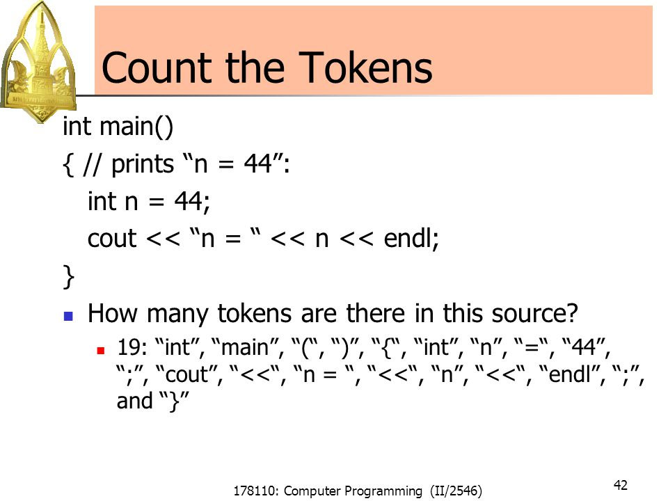 178110: Computer Programming (II/2546) 42 Count the Tokens int main() { // prints n = 44 : int n = 44; cout << n = << n << endl; } How many tokens are there in this source.