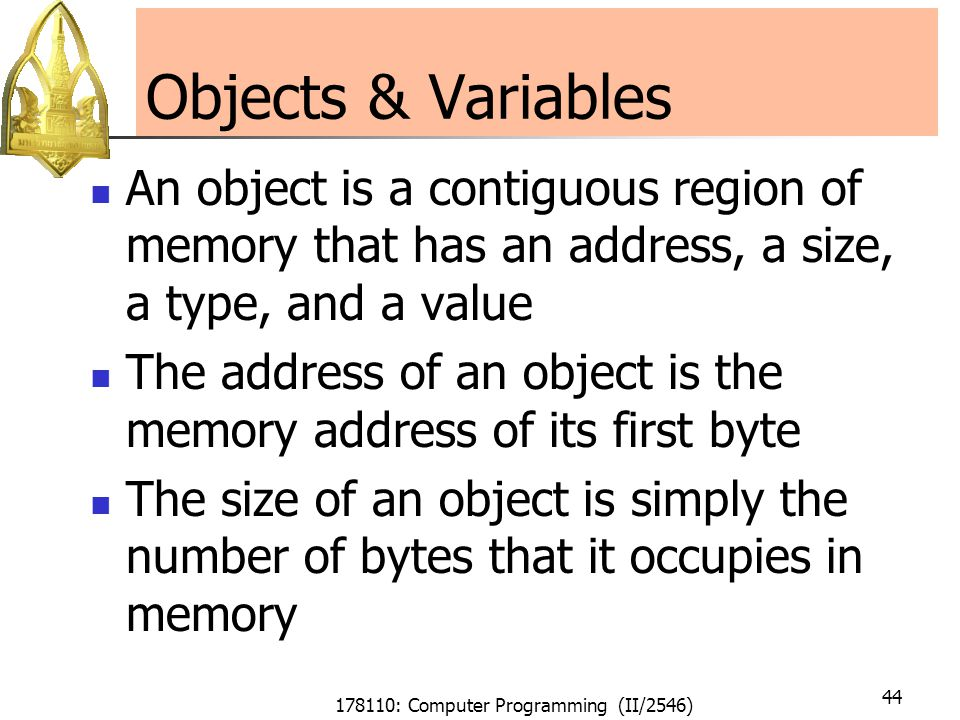 178110: Computer Programming (II/2546) 44 Objects & Variables An object is a contiguous region of memory that has an address, a size, a type, and a value The address of an object is the memory address of its first byte The size of an object is simply the number of bytes that it occupies in memory