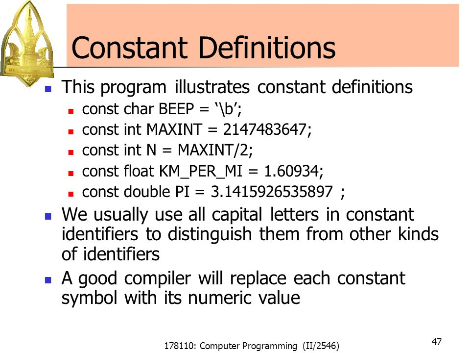 178110: Computer Programming (II/2546) 47 Constant Definitions This program illustrates constant definitions const char BEEP = '\b'; const int MAXINT = 2147483647; const int N = MAXINT/2; const float KM_PER_MI = 1.60934; const double PI = 3.1415926535897 ; We usually use all capital letters in constant identifiers to distinguish them from other kinds of identifiers A good compiler will replace each constant symbol with its numeric value