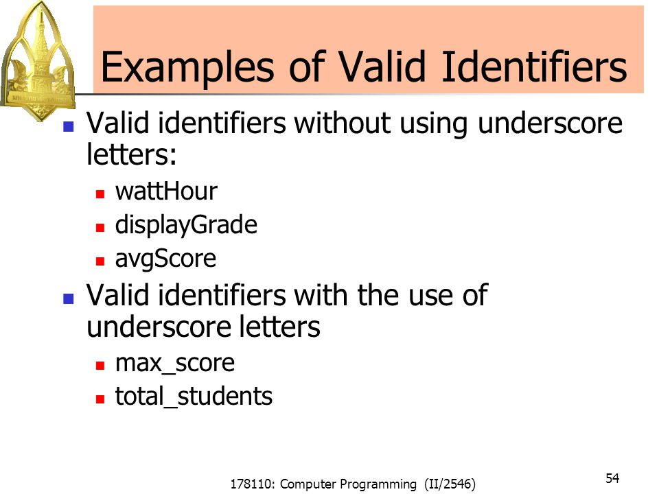 178110: Computer Programming (II/2546) 54 Examples of Valid Identifiers Valid identifiers without using underscore letters: wattHour displayGrade avgScore Valid identifiers with the use of underscore letters max_score total_students