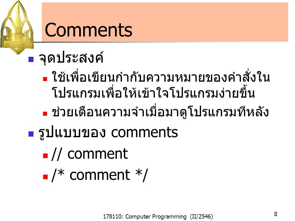 178110: Computer Programming (II/2546) 9 Comments (Cont.) ตัวอย่างของ comments // This text1 is a comment or not /* This text2 is a comment or not */ /* /* This text3 is a comment or not */ /* /* This text4 is a comment or not */ */ // // This text5 is a comment or not // /* This text6 is a comment or not All lines are legal comments, except text4 Comments cannot be nested