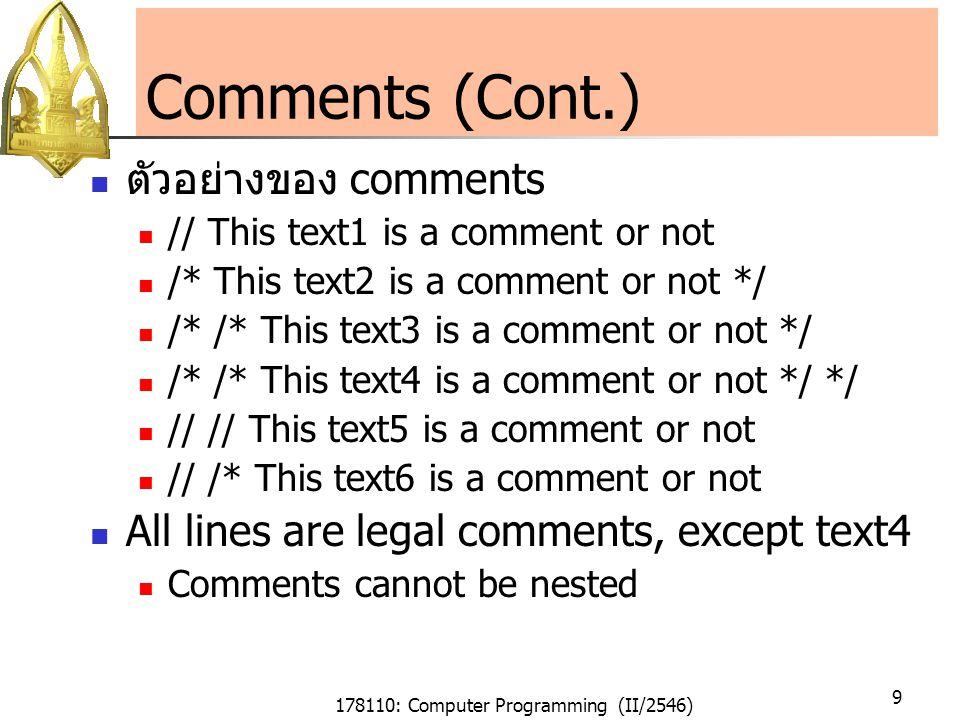 178110: Computer Programming (II/2546) 10 Compiler Directive: #include จุดประสงค์ ใช้เพื่อบอกให้ compiler รู้ว่าในโปรแกรมของเรา จะต้องใช้ไฟล์อะไรในการหานิยามของตัวแปรและ ฟังก์ชันที่ใช้ รูปแบบ ถ้า header file เป็น standard or system file #include ถ้า header file เป็น fileที่เราเขียนขึ้น (user defined) #include filename