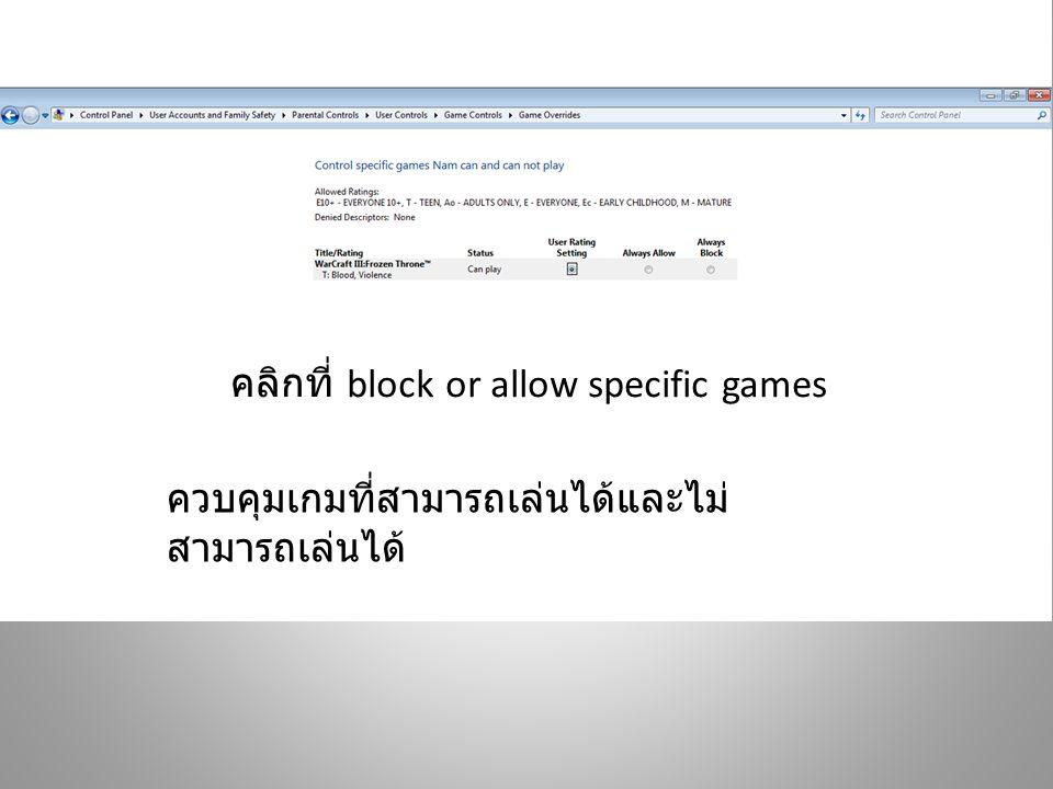 คลิกที่ block or allow specific games ควบคุมเกมที่สามารถเล่นได้และไม่ สามารถเล่นได้