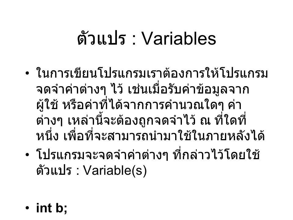 ตัวแปร : Variables ในการเขียนโปรแกรมเราต้องการให้โปรแกรม จดจำค่าต่างๆ ไว้ เช่นเมื่อรับค่าข้อมูลจาก ผู้ใช้ หรือค่าที่ได้จากการคำนวณใดๆ ค่า ต่างๆ เหล่านี้จะต้องถูกจดจำไว้ ณ ที่ใดที่ หนึ่ง เพื่อที่จะสามารถนำมาใช้ในภายหลังได้ โปรแกรมจะจดจำค่าต่างๆ ที่กล่าวไว้โดยใช้ ตัวแปร : Variable(s) int b;