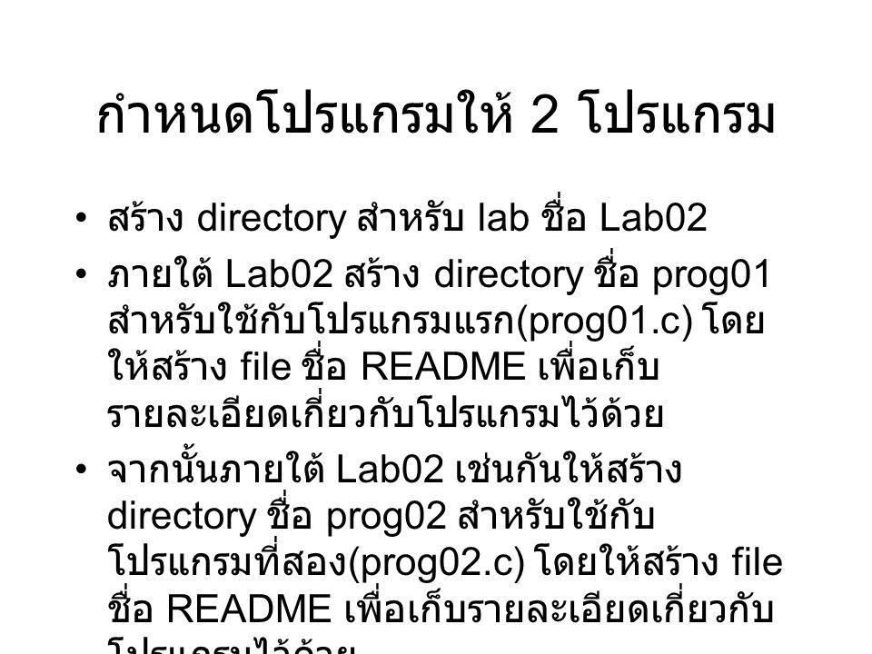 กำหนดโปรแกรมให้ 2 โปรแกรม สร้าง directory สำหรับ lab ชื่อ Lab02 ภายใต้ Lab02 สร้าง directory ชื่อ prog01 สำหรับใช้กับโปรแกรมแรก (prog01.c) โดย ให้สร้าง file ชื่อ README เพื่อเก็บ รายละเอียดเกี่ยวกับโปรแกรมไว้ด้วย จากนั้นภายใต้ Lab02 เช่นกันให้สร้าง directory ชื่อ prog02 สำหรับใช้กับ โปรแกรมที่สอง (prog02.c) โดยให้สร้าง file ชื่อ README เพื่อเก็บรายละเอียดเกี่ยวกับ โปรแกรมไว้ด้วย