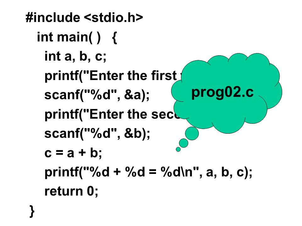 #include int main() { int a, b, c; a = 5; b = 7; c = a + b; printf( %d + %d = %d\n , a, b, c); return 0; } prog01.c