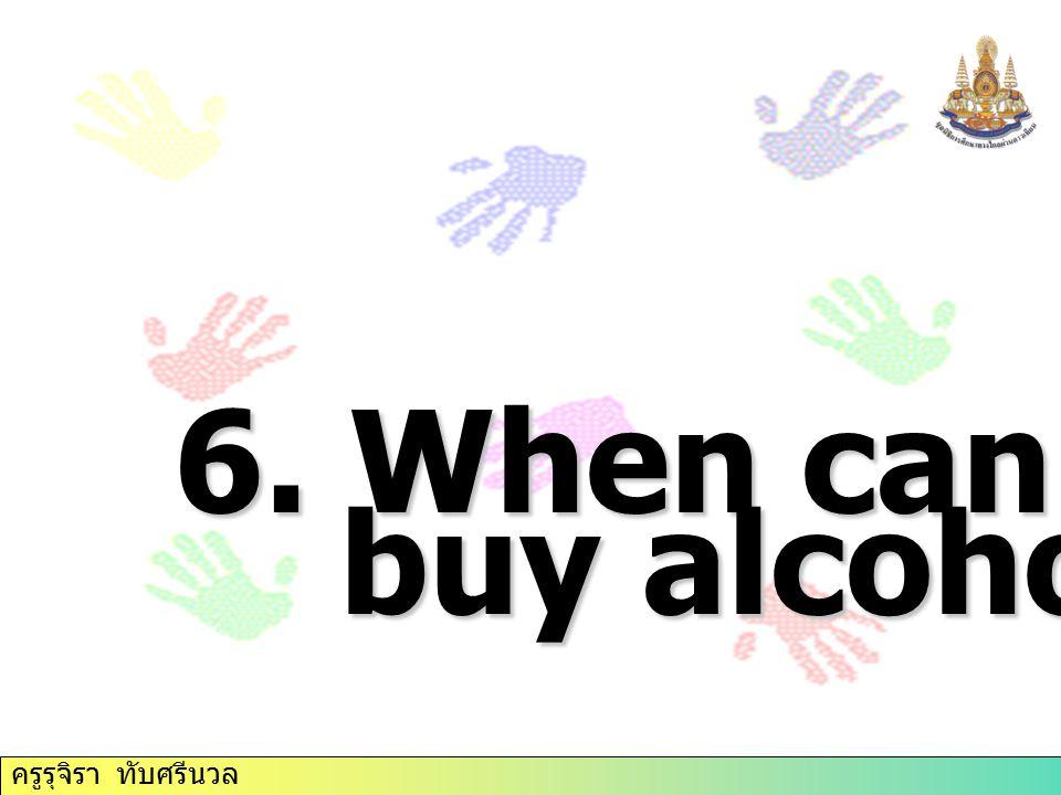 6. When can you buy alcohol? ครูรุจิรา ทับศรีนวล