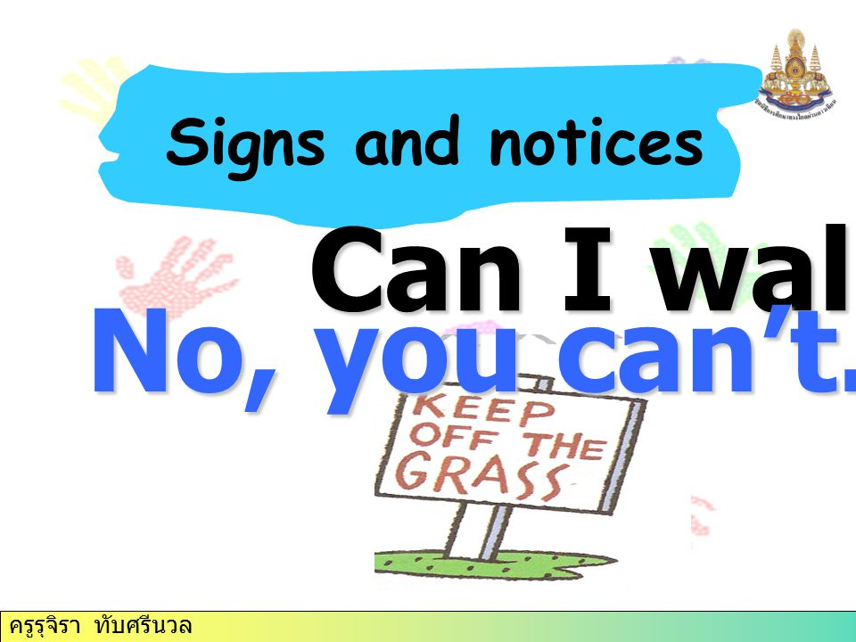 Signs and notices Can I walk No, you can't. ครูรุจิรา ทับศรีนวล
