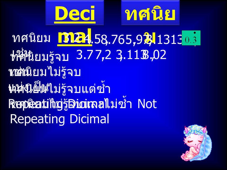 Deci mal ทศนิย ม ทศนิยม เช่น 3.2, 4.5, 8.76,5.97,3.1313…, ทศนิยมรู้จบ เช่น 3.7,7.2,8.023.113, ทศนิยมไม่รู้จบ แบ่งเป็น ทศนิยมไม่รู้จบแต่ซ้ำ Repeating D