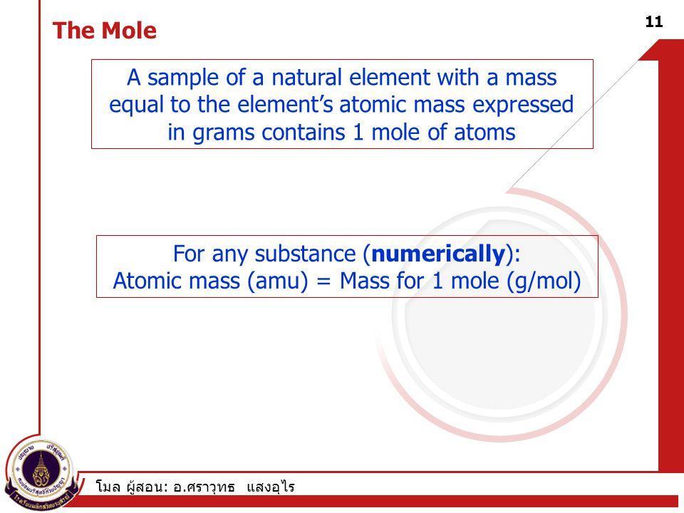 โมล ผู้สอน : อ. ศราวุทธ แสงอุไร 11 The Mole For any substance (numerically): Atomic mass (amu) = Mass for 1 mole (g/mol) A sample of a natural element