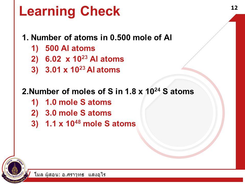 โมล ผู้สอน : อ. ศราวุทธ แสงอุไร 12 1. Number of atoms in 0.500 mole of Al 1) 500 Al atoms 2) 6.02 x 10 23 Al atoms 3) 3.01 x 10 23 Al atoms 2.Number o