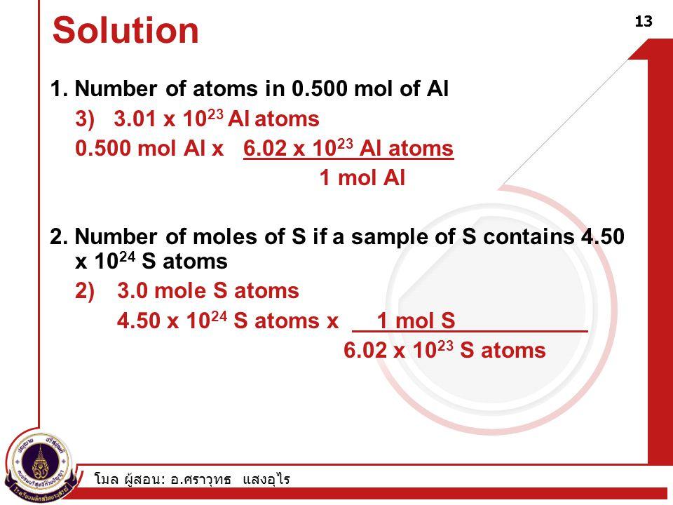โมล ผู้สอน : อ. ศราวุทธ แสงอุไร 13 1. Number of atoms in 0.500 mol of Al 3) 3.01 x 10 23 Al atoms 0.500 mol Al x 6.02 x 10 23 Al atoms 1 mol Al 2. Num