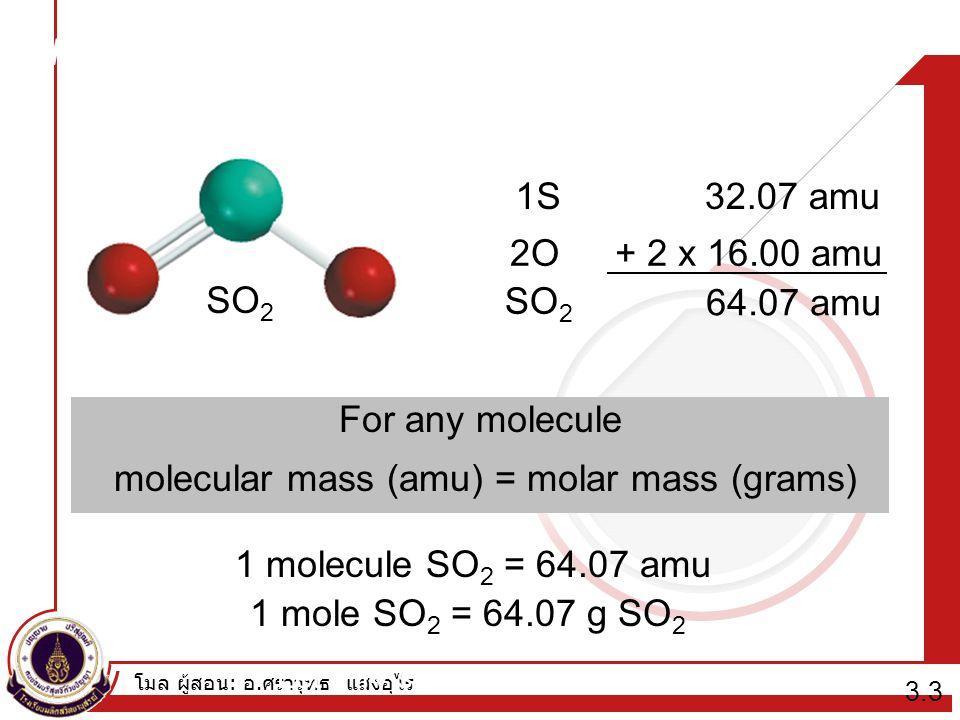 โมล ผู้สอน : อ. ศราวุทธ แสงอุไร Molecular mass (or molecular weight) is the sum of the atomic masses (in amu) in a molecule. SO 2 1S32.07 amu 2O+ 2 x