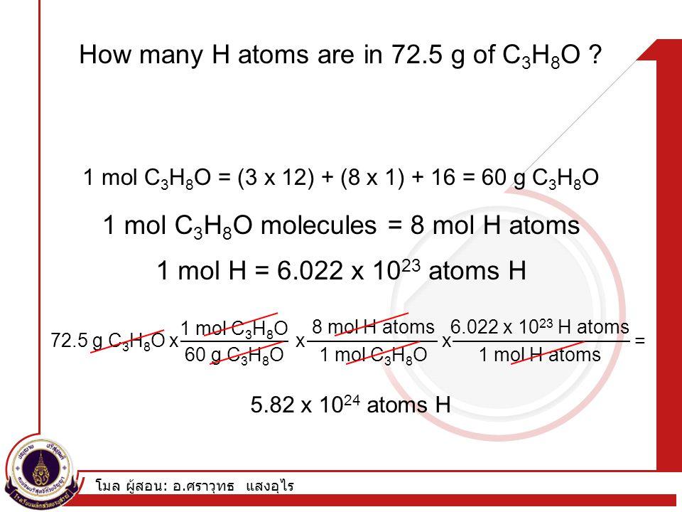 โมล ผู้สอน : อ. ศราวุทธ แสงอุไร How many H atoms are in 72.5 g of C 3 H 8 O ? 1 mol C 3 H 8 O = (3 x 12) + (8 x 1) + 16 = 60 g C 3 H 8 O 1 mol H = 6.0