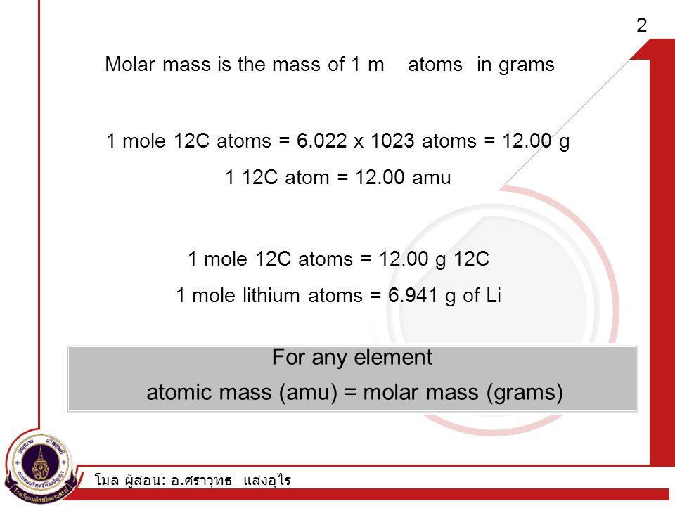 โมล ผู้สอน : อ. ศราวุทธ แสงอุไร 2 Molar mass is the mass of 1 m in gramsatoms 1 mole 12C atoms = 6.022 x 1023 atoms = 12.00 g 1 12C atom = 12.00 amu 1