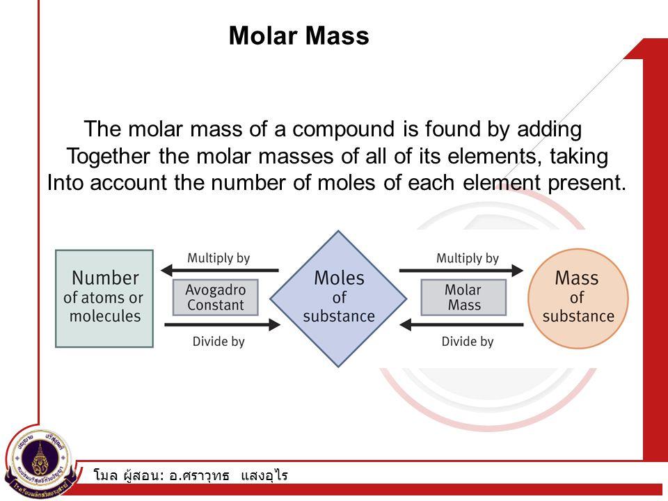 โมล ผู้สอน : อ. ศราวุทธ แสงอุไร Molar Mass The molar mass of a compound is found by adding Together the molar masses of all of its elements, taking In