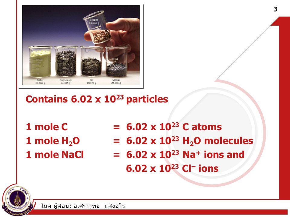 โมล ผู้สอน : อ. ศราวุทธ แสงอุไร Contains 6.02 x 10 23 particles 1 mole C = 6.02 x 10 23 C atoms 1 mole H 2 O = 6.02 x 10 23 H 2 O molecules 1 mole NaC