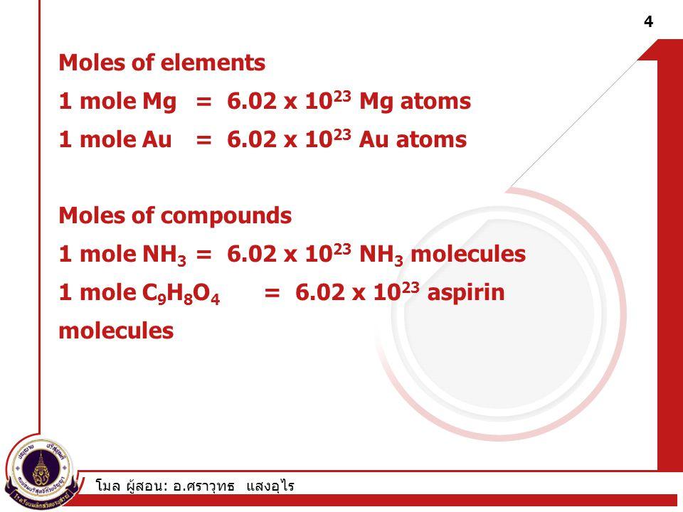 โมล ผู้สอน : อ. ศราวุทธ แสงอุไร Moles of elements 1 mole Mg = 6.02 x 10 23 Mg atoms 1 mole Au = 6.02 x 10 23 Au atoms Moles of compounds 1 mole NH 3 =