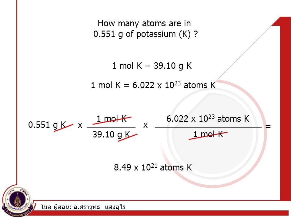 โมล ผู้สอน : อ. ศราวุทธ แสงอุไร How many atoms are in 0.551 g of potassium (K) ? 1 mol K = 39.10 g K 1 mol K = 6.022 x 10 23 atoms K 0.551 g K 1 mol K