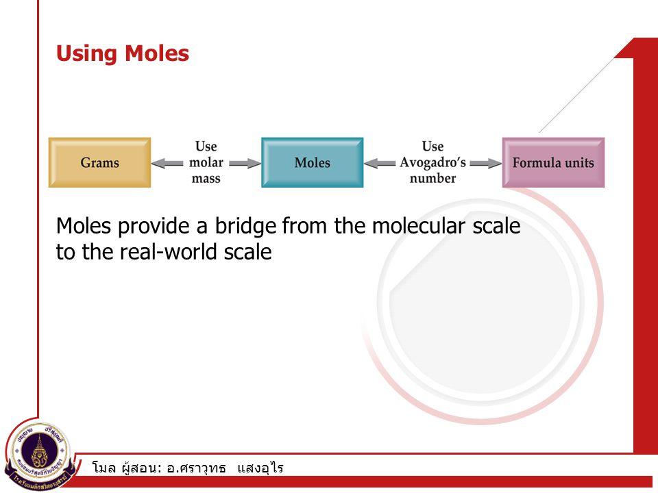 โมล ผู้สอน : อ. ศราวุทธ แสงอุไร Using Moles Moles provide a bridge from the molecular scale to the real-world scale