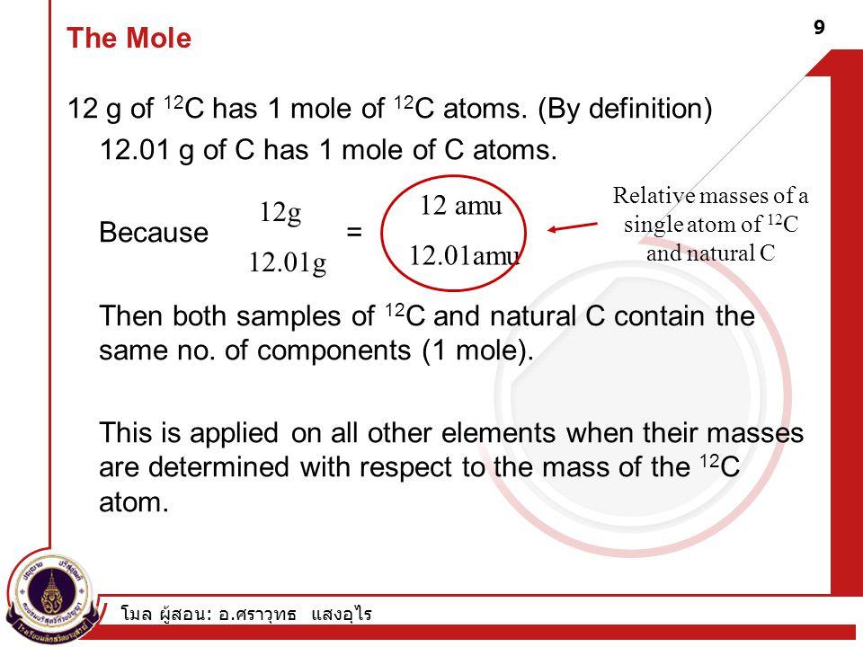 โมล ผู้สอน : อ. ศราวุทธ แสงอุไร 9 The Mole 12 g of 12 C has 1 mole of 12 C atoms. (By definition) 12.01 g of C has 1 mole of C atoms. Because = Then b