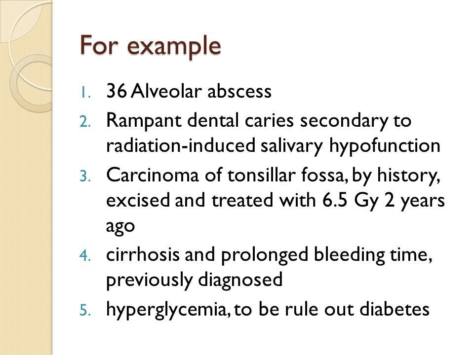 For example 1. 36 Alveolar abscess 2. Rampant dental caries secondary to radiation-induced salivary hypofunction 3. Carcinoma of tonsillar fossa, by h