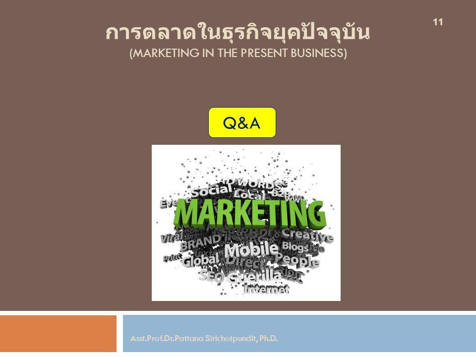 การตลาดในธุรกิจยุคปัจจุบัน (MARKETING IN THE PRESENT BUSINESS) 11 Asst.Prof.Dr.Pattana Sirichotpundit, Ph.D. Q&A