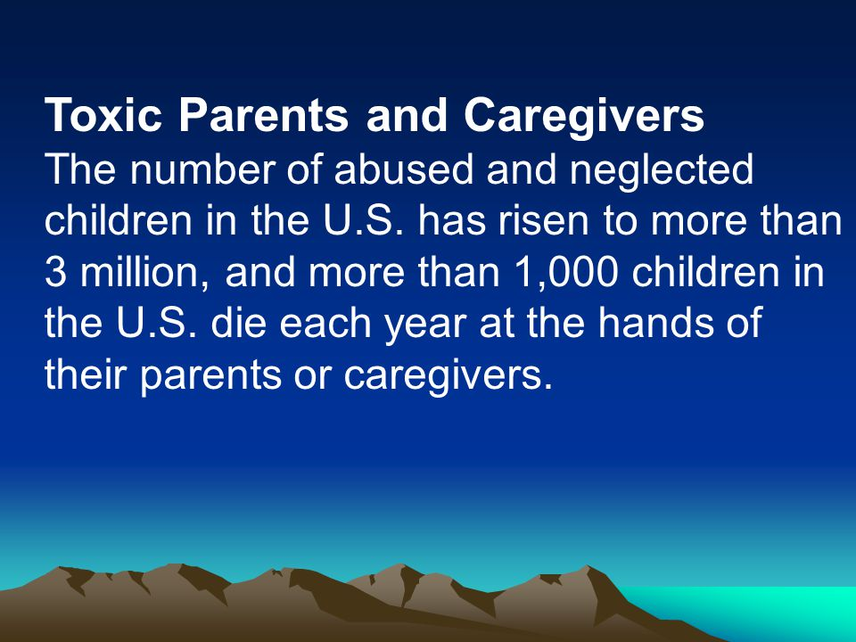 Toxic Parents and Caregivers The number of abused and neglected children in the U.S.
