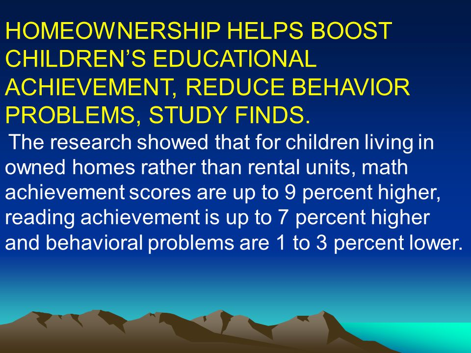 HOMEOWNERSHIP HELPS BOOST CHILDREN'S EDUCATIONAL ACHIEVEMENT, REDUCE BEHAVIOR PROBLEMS, STUDY FINDS.