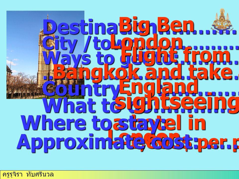 ครูรุจิรา ทับศรีนวล Destination:……………. City /town………………. Ways to get to:……………. ………………………………. Country :……………. What to do:…………….. Big Ben London England