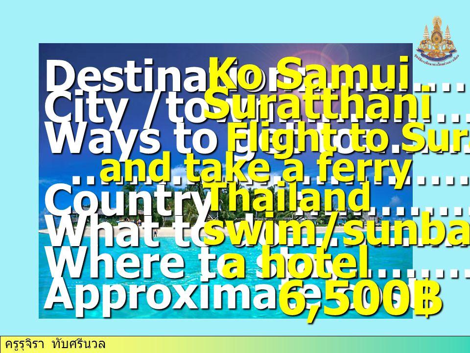 ครูรุจิรา ทับศรีนวล Destination:……………. City /town………………. Ways to get to:…………….. …………………………… …………………………… Country :……………. What to do:…………….. Where to st