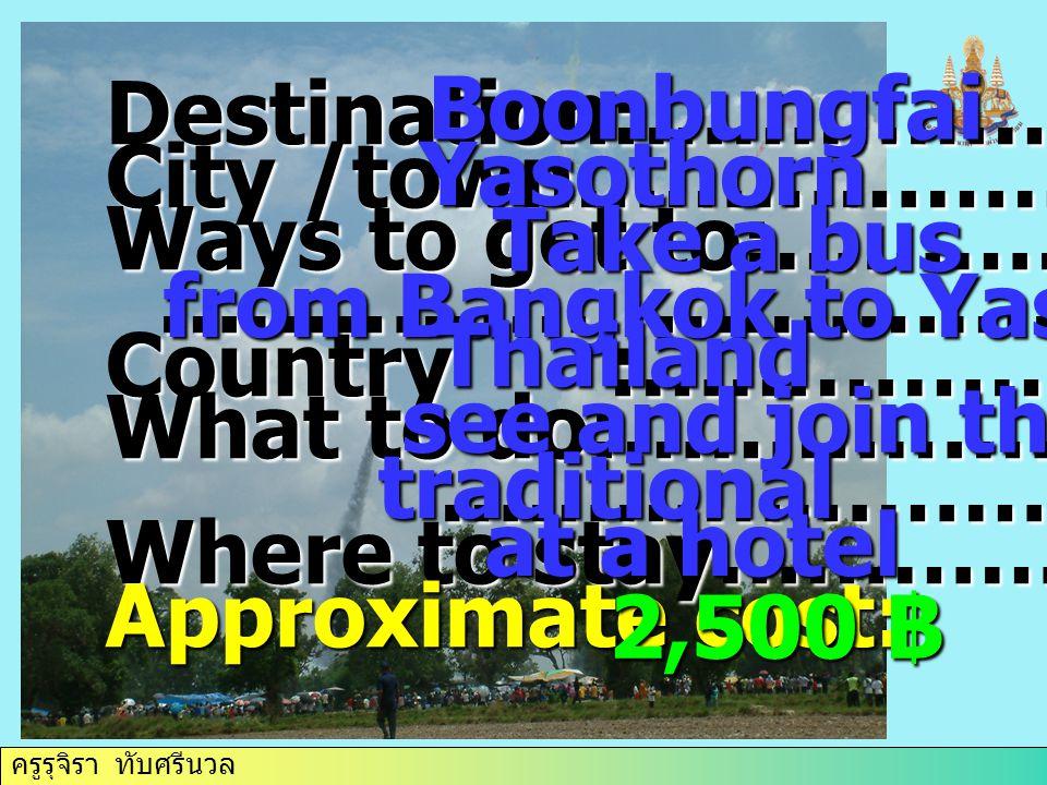 ครูรุจิรา ทับศรีนวล Destination:……………. City /town………………. Ways to get to:…………….. …………………………… …………………………… Country :……………. What to do:………………….. ………………………